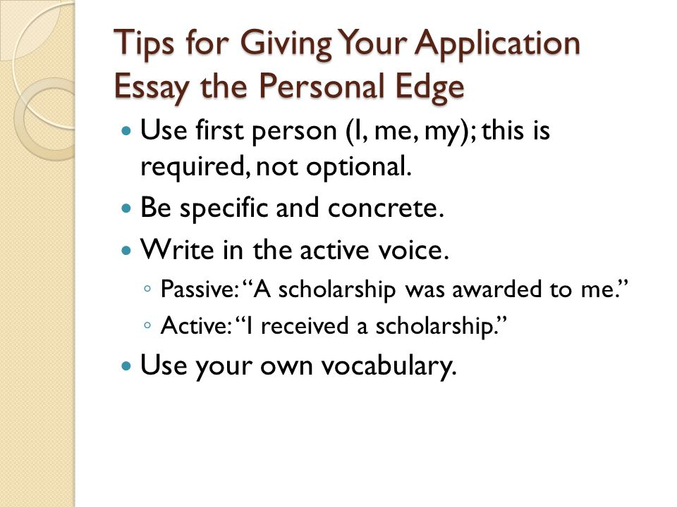 Tips for Giving Your Application Essay the Personal Edge Use first person (I, me, my); this is required, not optional.