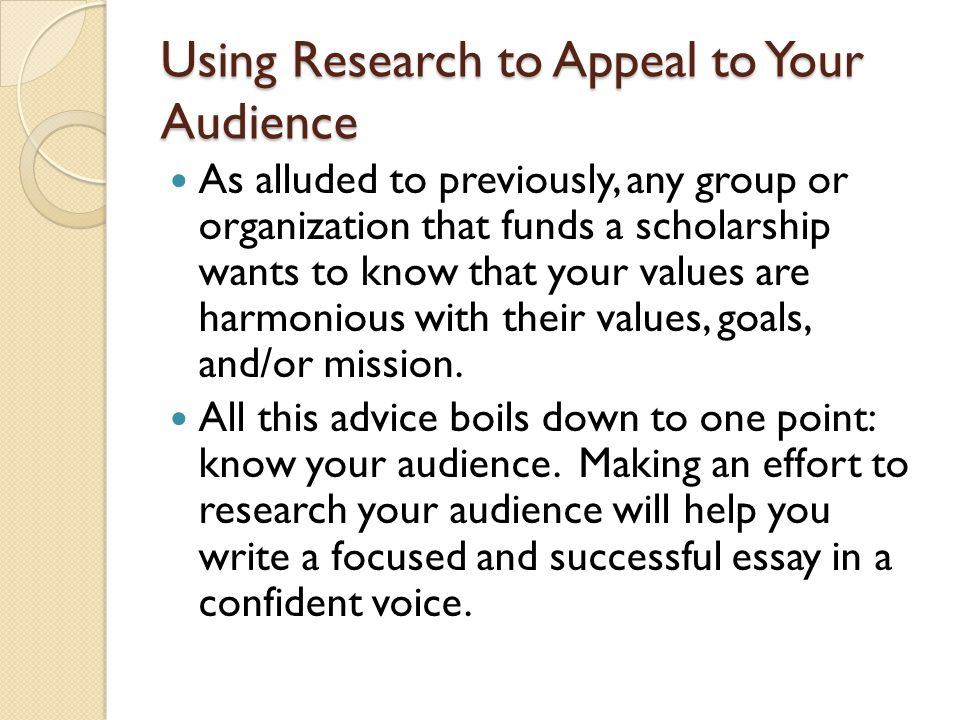 Using Research to Appeal to Your Audience As alluded to previously, any group or organization that funds a scholarship wants to know that your values are harmonious with their values, goals, and/or mission.