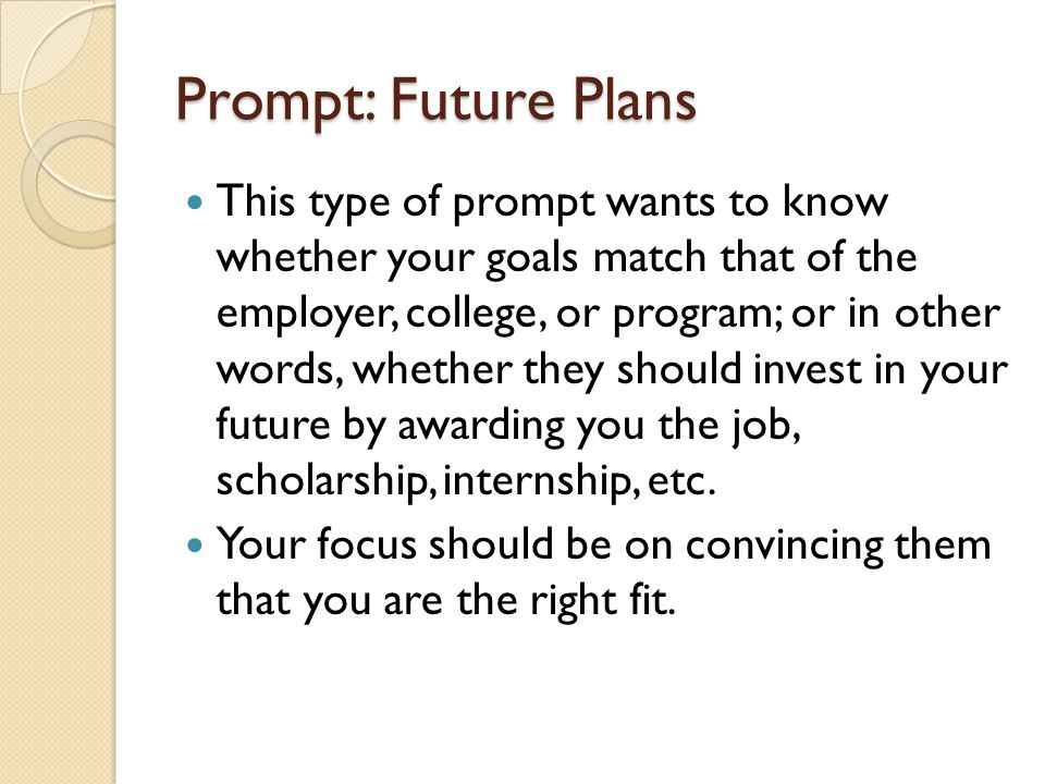 Prompt: Future Plans This type of prompt wants to know whether your goals match that of the employer, college, or program; or in other words, whether they should invest in your future by awarding you the job, scholarship, internship, etc.