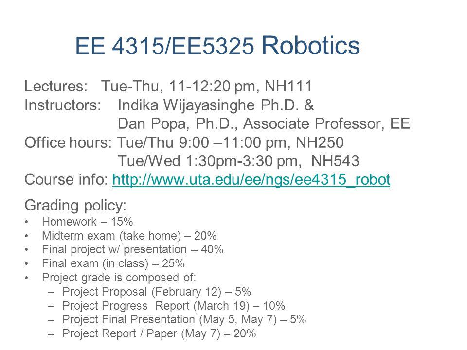 EE 4315/EE5325 Robotics Lectures: Tue-Thu, 11-12:20 pm, NH111 Instructors: Indika Wijayasinghe Ph.D. & Dan Popa, Ph.D., Associate Professor, EE Office