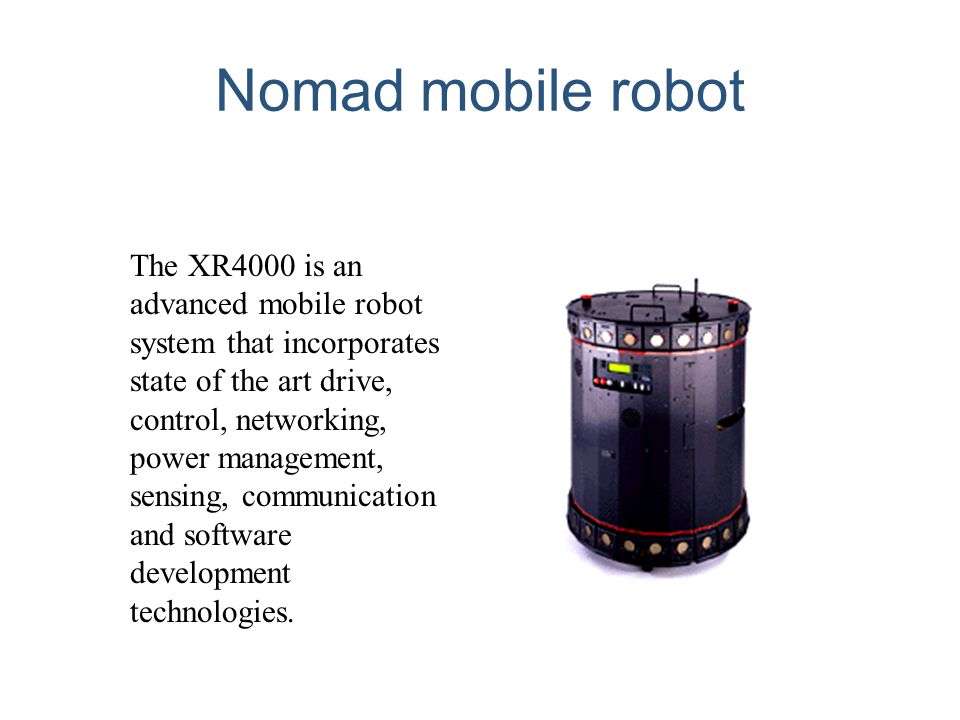 Nomad mobile robot The XR4000 is an advanced mobile robot system that incorporates state of the art drive, control, networking, power management, sens
