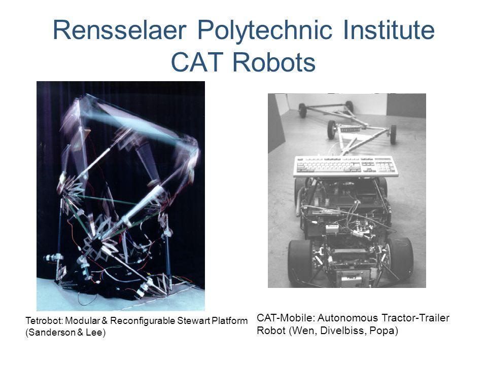 Rensselaer Polytechnic Institute CAT Robots Tetrobot: Modular & Reconfigurable Stewart Platform (Sanderson & Lee) CAT-Mobile: Autonomous Tractor-Trail