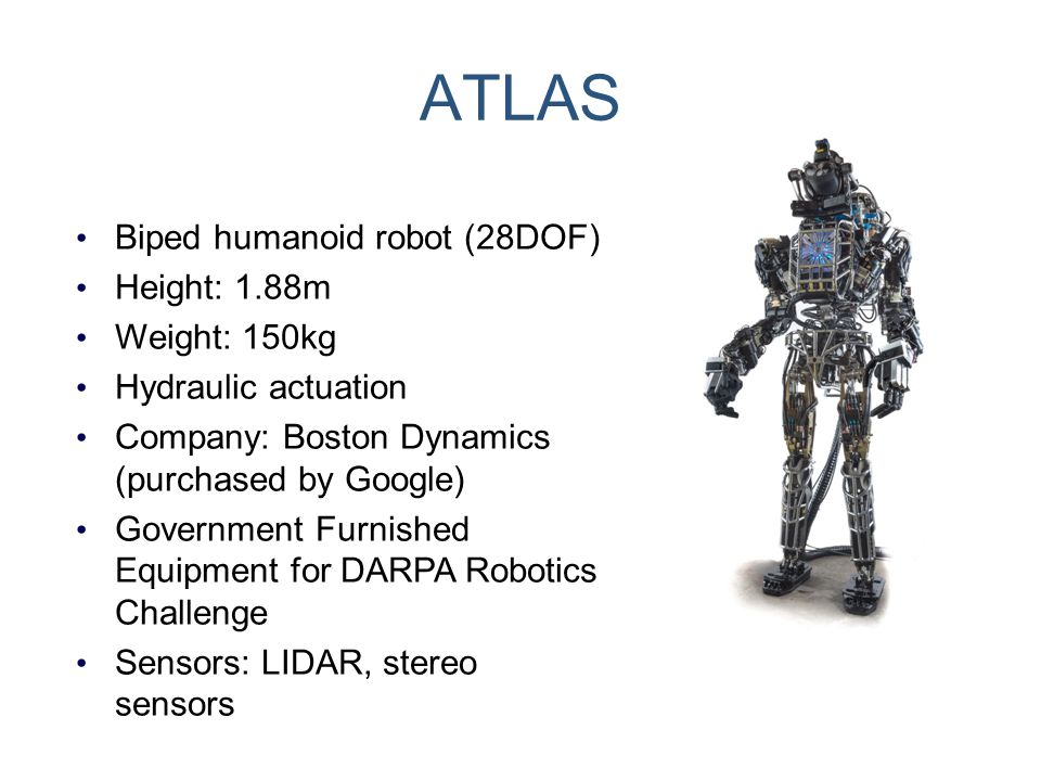 ATLAS Biped humanoid robot (28DOF) Height: 1.88m Weight: 150kg Hydraulic actuation Company: Boston Dynamics (purchased by Google) Government Furnished
