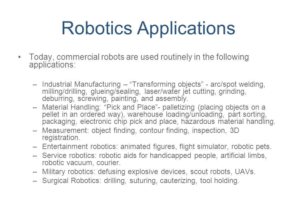 """Robotics Applications Today, commercial robots are used routinely in the following applications: –Industrial Manufacturing – """"Transforming objects"""" -"""