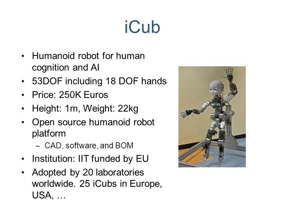 iCub Humanoid robot for human cognition and AI 53DOF including 18 DOF hands Price: 250K Euros Height: 1m, Weight: 22kg Open source humanoid robot plat
