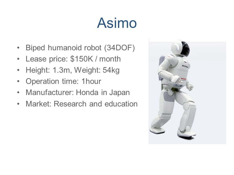 Asimo Biped humanoid robot (34DOF) Lease price: $150K / month Height: 1.3m, Weight: 54kg Operation time: 1hour Manufacturer: Honda in Japan Market: Re