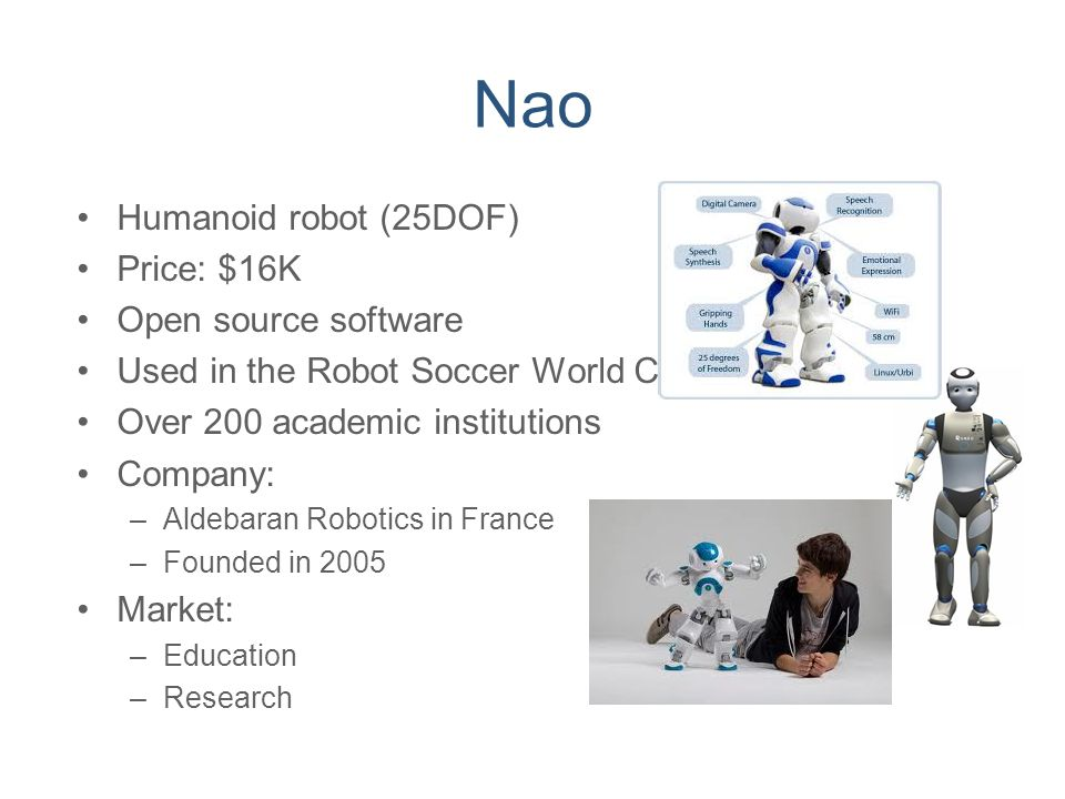 Nao Humanoid robot (25DOF) Price: $16K Open source software Used in the Robot Soccer World Cup Over 200 academic institutions Company: –Aldebaran Robo