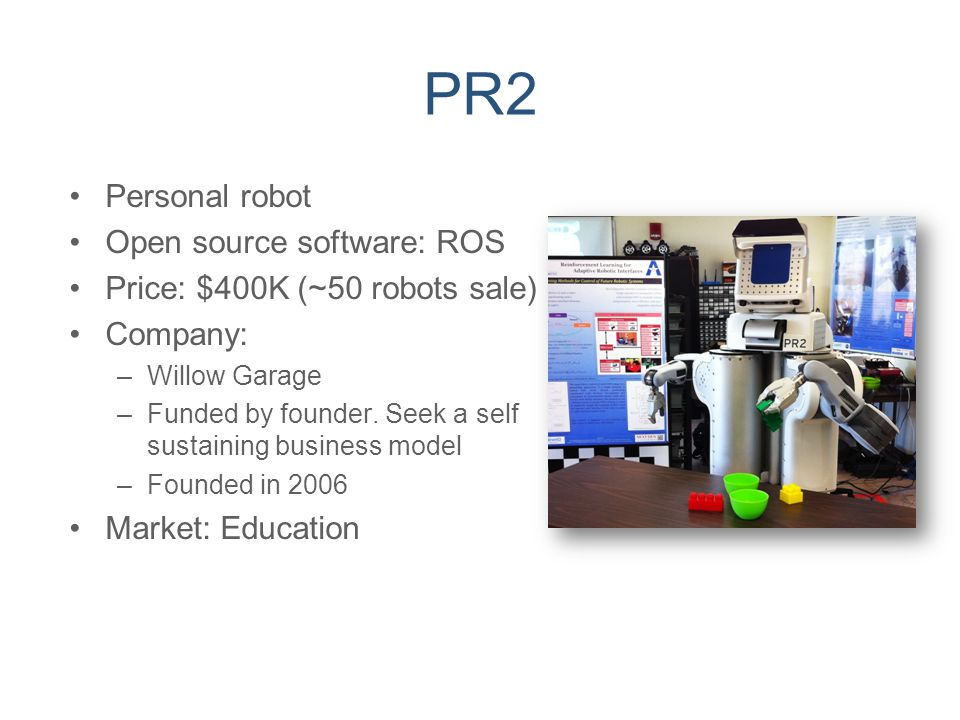 PR2 Personal robot Open source software: ROS Price: $400K (~50 robots sale) Company: –Willow Garage –Funded by founder. Seek a self sustaining busines