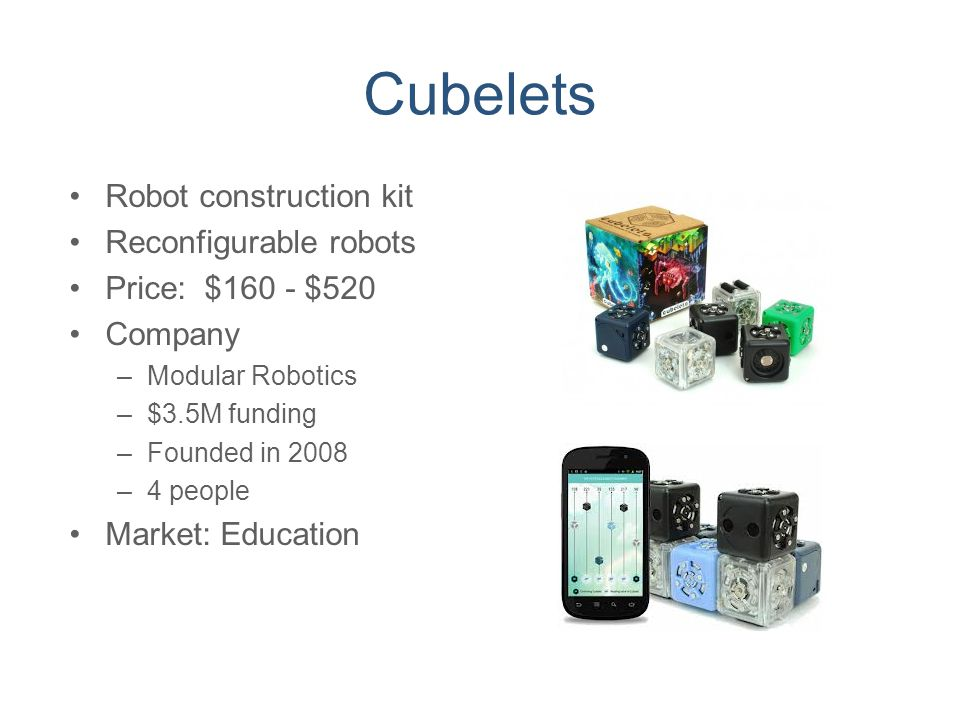 Cubelets Robot construction kit Reconfigurable robots Price: $160 - $520 Company –Modular Robotics –$3.5M funding –Founded in 2008 –4 people Market: E