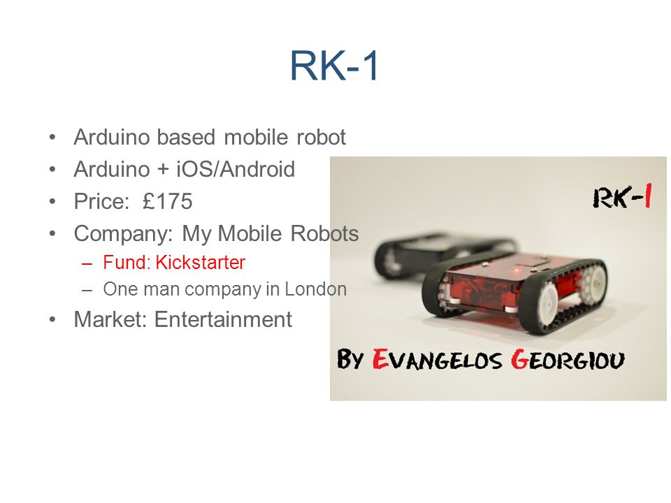 RK-1 Arduino based mobile robot Arduino + iOS/Android Price: £175 Company: My Mobile Robots –Fund: Kickstarter –One man company in London Market: Ente