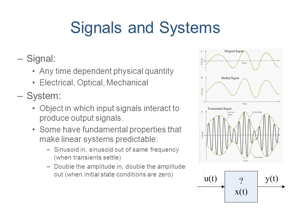Signals and Systems –Signal: Any time dependent physical quantity Electrical, Optical, Mechanical –System: Object in which input signals interact to p