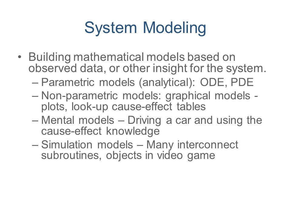 System Modeling Building mathematical models based on observed data, or other insight for the system. –Parametric models (analytical): ODE, PDE –Non-p
