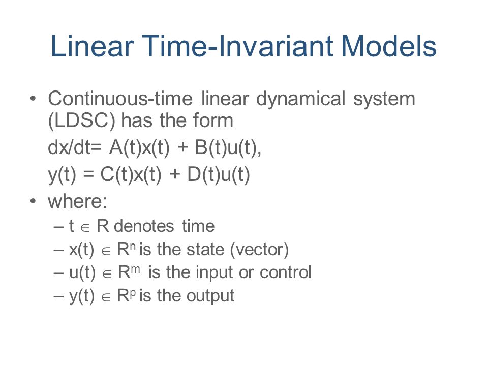 Linear Time-Invariant Models Continuous-time linear dynamical system (LDSC) has the form dx/dt= A(t)x(t) + B(t)u(t), y(t) = C(t)x(t) + D(t)u(t) where: