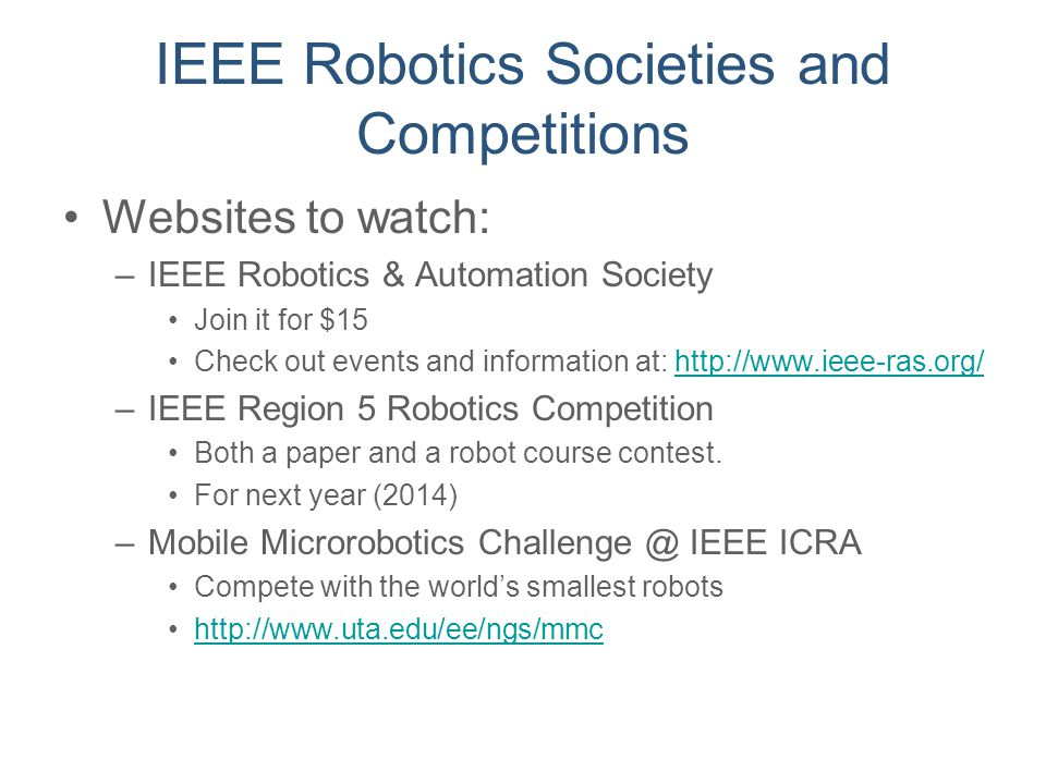 IEEE Robotics Societies and Competitions Websites to watch: –IEEE Robotics & Automation Society Join it for $15 Check out events and information at: h