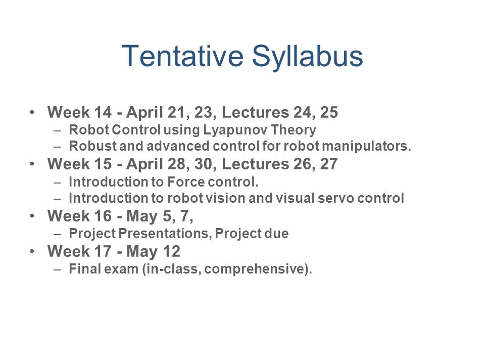 Tentative Syllabus Week 14 - April 21, 23, Lectures 24, 25 –Robot Control using Lyapunov Theory –Robust and advanced control for robot manipulators. W