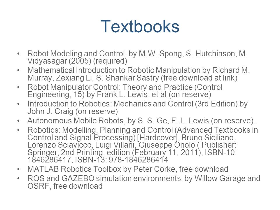 Textbooks Robot Modeling and Control, by M.W. Spong, S. Hutchinson, M. Vidyasagar (2005) (required) Mathematical Introduction to Robotic Manipulation