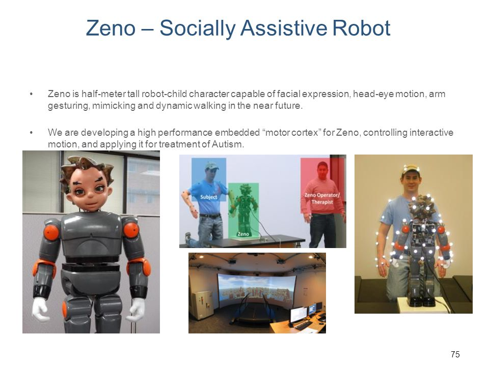 Zeno – Socially Assistive Robot Zeno is half-meter tall robot-child character capable of facial expression, head-eye motion, arm gesturing, mimicking