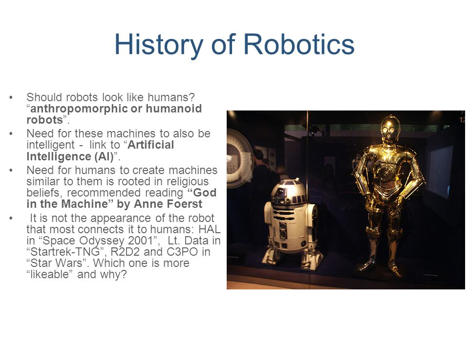 """History of Robotics Should robots look like humans? """"anthropomorphic or humanoid robots"""". Need for these machines to also be intelligent - link to """"Ar"""