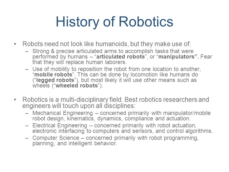 History of Robotics Robots need not look like humanoids, but they make use of: –Strong & precise articulated arms to accomplish tasks that were perfor