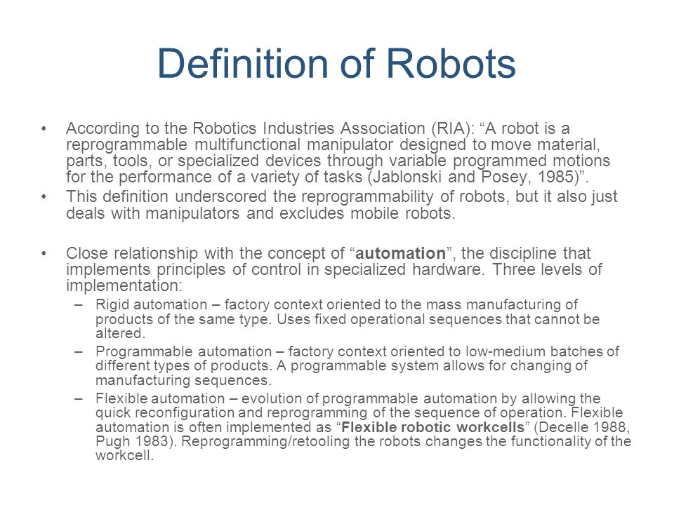 """Definition of Robots According to the Robotics Industries Association (RIA): """"A robot is a reprogrammable multifunctional manipulator designed to move"""
