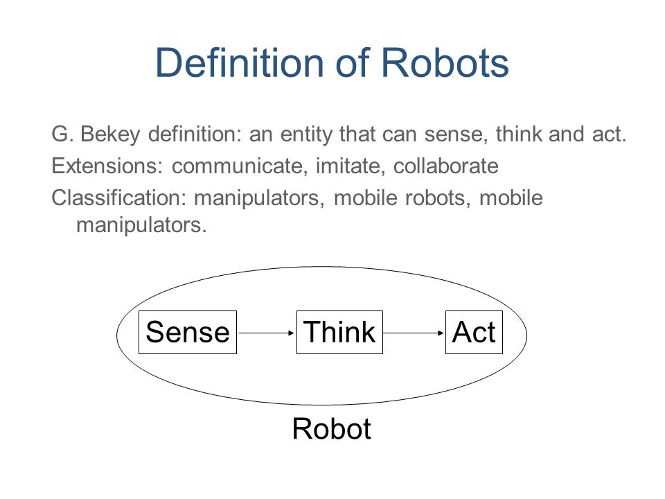 Definition of Robots G. Bekey definition: an entity that can sense, think and act. Extensions: communicate, imitate, collaborate Classification: manip