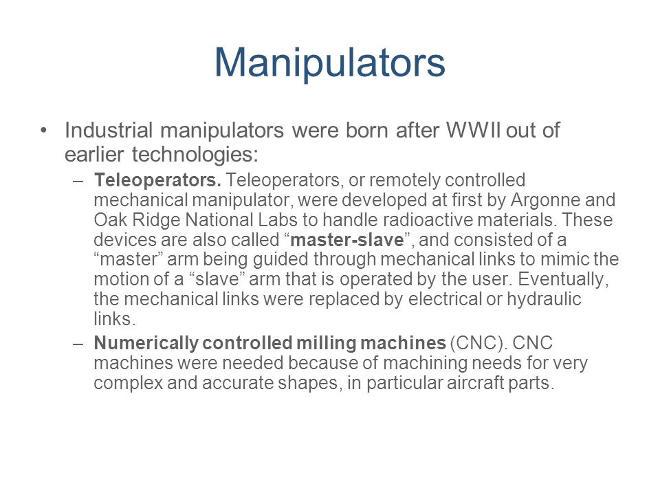 Manipulators Industrial manipulators were born after WWII out of earlier technologies: –Teleoperators. Teleoperators, or remotely controlled mechanica