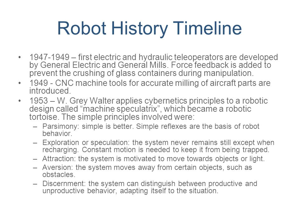 Robot History Timeline 1947-1949 – first electric and hydraulic teleoperators are developed by General Electric and General Mills. Force feedback is a