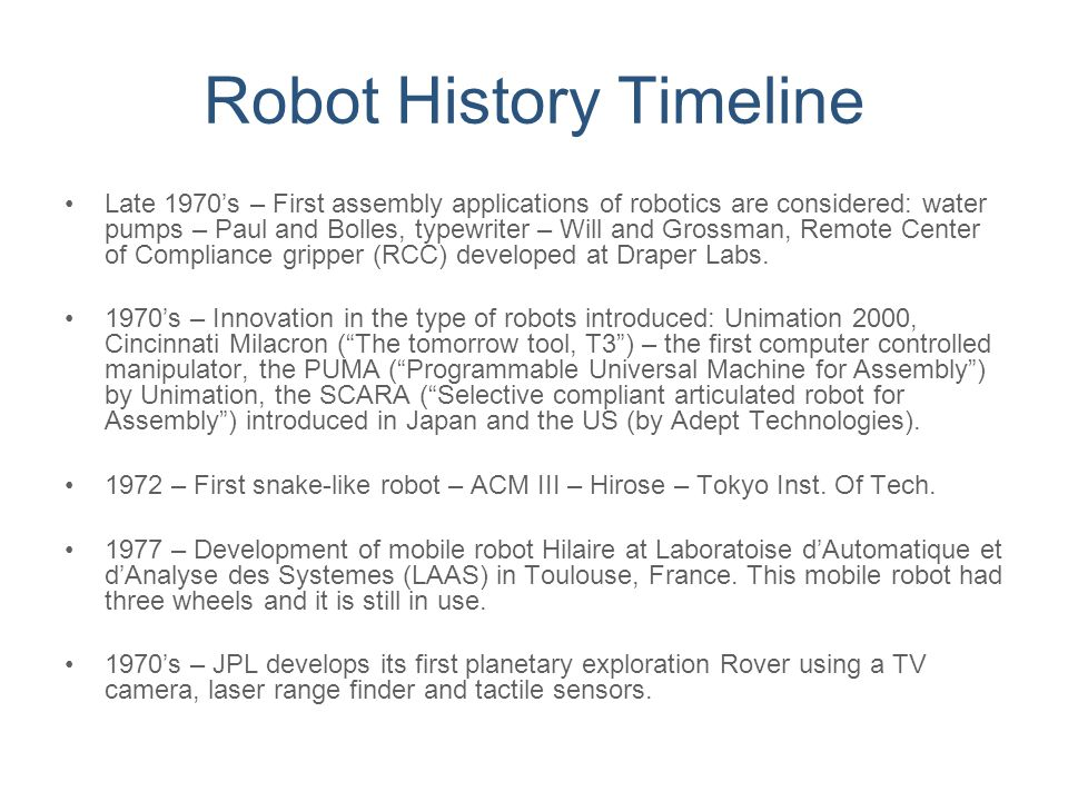 Robot History Timeline Late 1970's – First assembly applications of robotics are considered: water pumps – Paul and Bolles, typewriter – Will and Gros