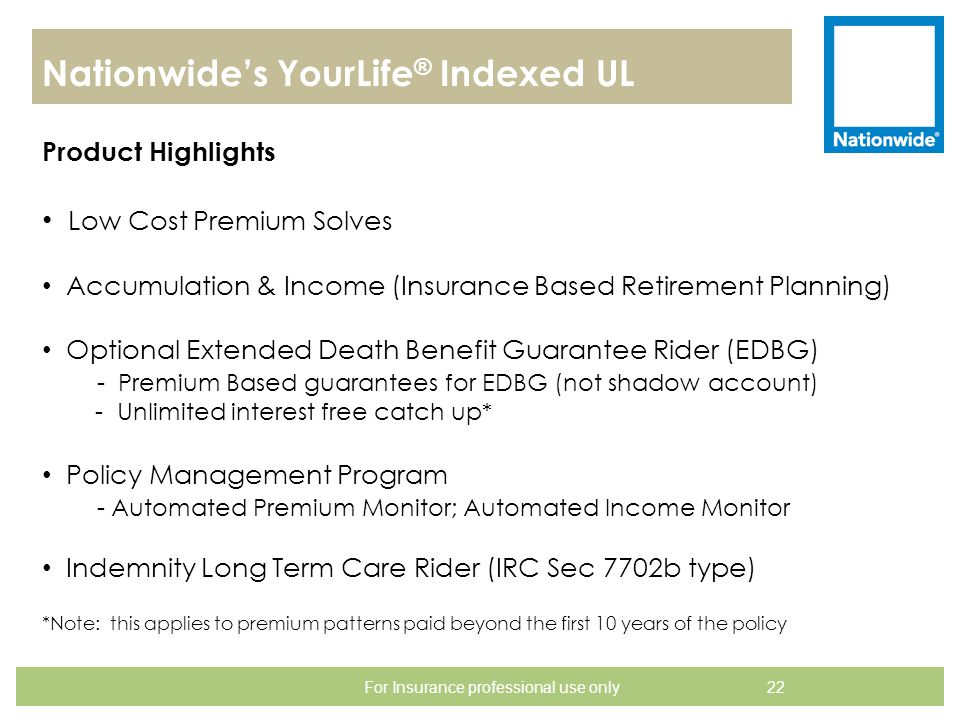 Nationwide's YourLife ® Indexed UL 22 Product Highlights For Insurance professional use only Low Cost Premium Solves Accumulation & Income (Insurance