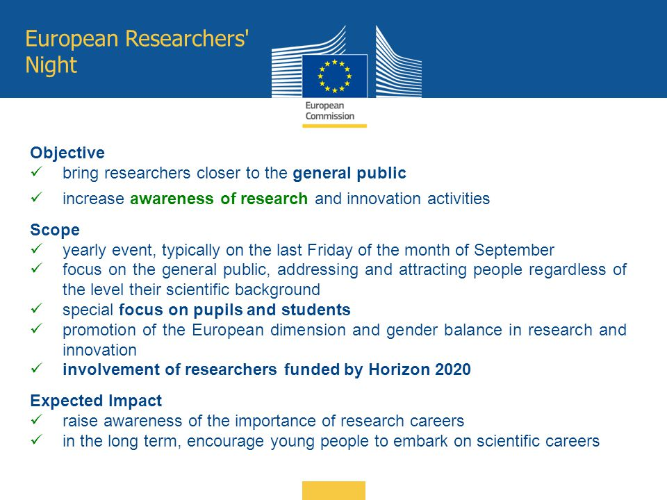 European Researchers' Night Objective bring researchers closer to the general public increase awareness of research and innovation activities Scope ye