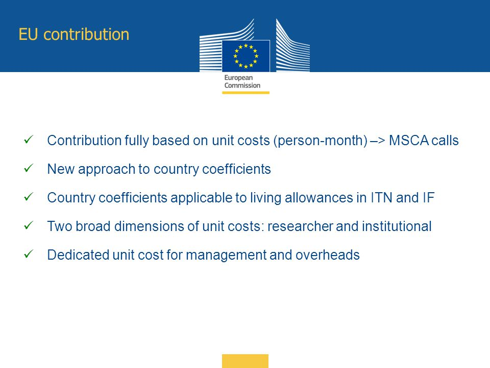 EU contribution Contribution fully based on unit costs (person-month) –> MSCA calls New approach to country coefficients Country coefficients applicab