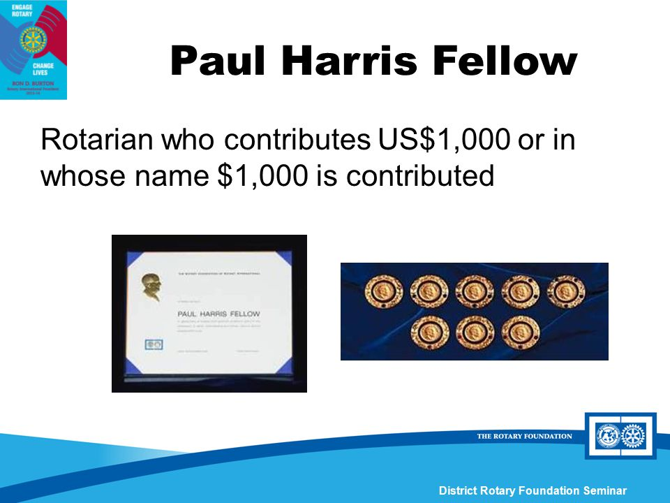 District Rotary Foundation Seminar Rotarian who contributes US$1,000 or in whose name $1,000 is contributed Paul Harris Fellow
