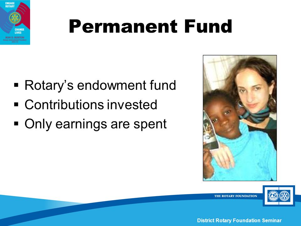 District Rotary Foundation Seminar Permanent Fund  Rotary's endowment fund  Contributions invested  Only earnings are spent
