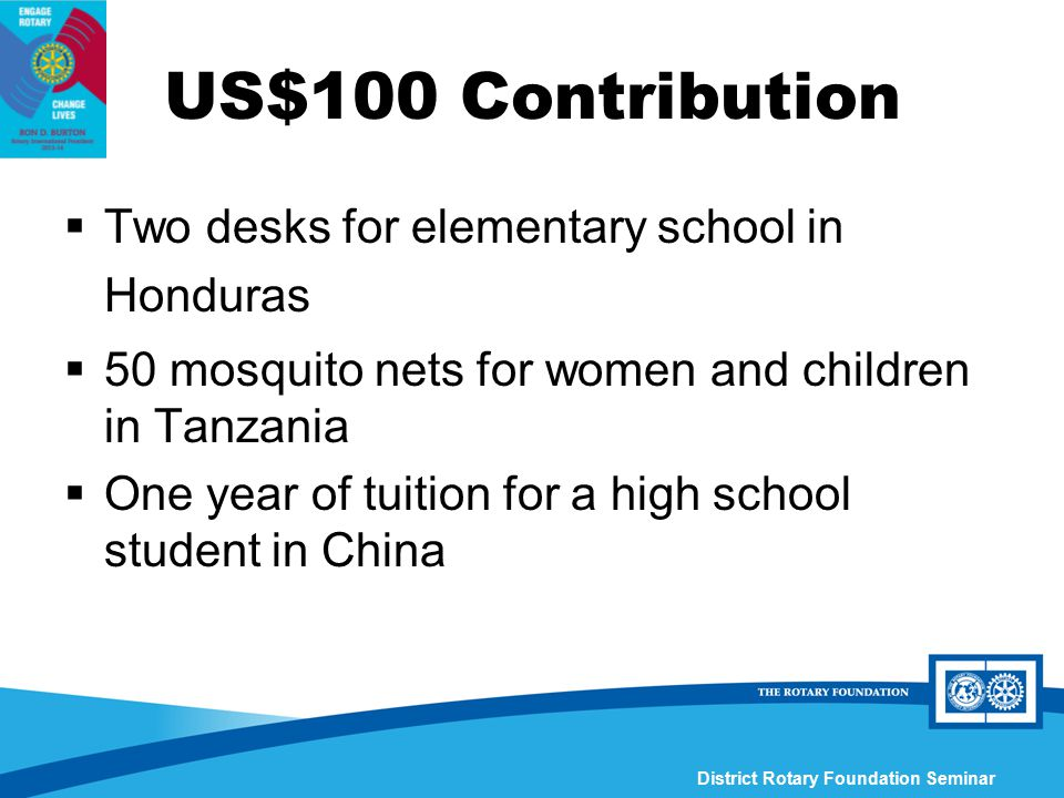 District Rotary Foundation Seminar  Two desks for elementary school in Honduras  50 mosquito nets for women and children in Tanzania  One year of t