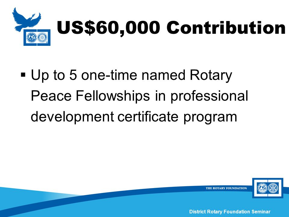 District Rotary Foundation Seminar US$60,000 Contribution  Up to 5 one-time named Rotary Peace Fellowships in professional development certificate pr