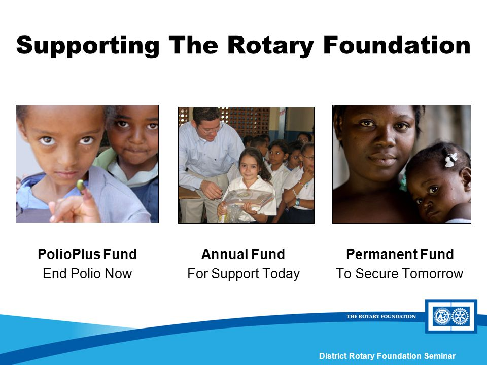 District Rotary Foundation Seminar Supporting The Rotary Foundation Annual Fund For Support Today Permanent Fund To Secure Tomorrow PolioPlus Fund End