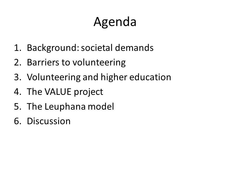 Agenda 1.Background: societal demands 2.Barriers to volunteering 3.Volunteering and higher education 4.The VALUE project 5.The Leuphana model 6.Discussion
