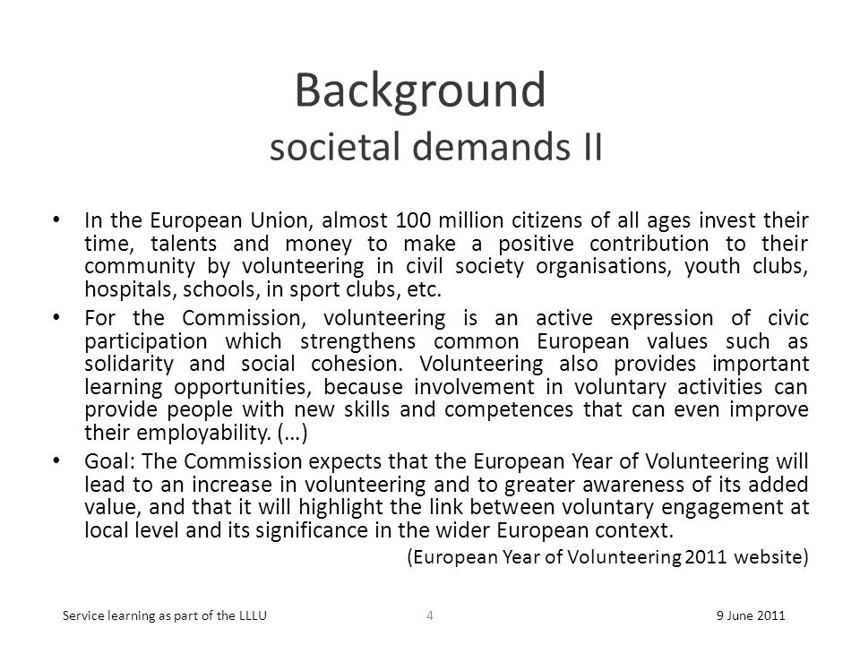 Background societal demands II In the European Union, almost 100 million citizens of all ages invest their time, talents and money to make a positive contribution to their community by volunteering in civil society organisations, youth clubs, hospitals, schools, in sport clubs, etc.