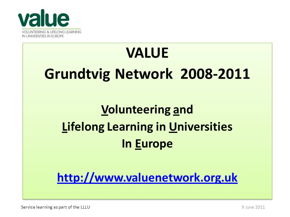 VALUE Grundtvig Network 2008-2011 Volunteering and Lifelong Learning in Universities In Europe http://www.valuenetwork.org.uk VALUE Grundtvig Network 2008-2011 Volunteering and Lifelong Learning in Universities In Europe http://www.valuenetwork.org.uk Service learning as part of the LLLU 9 June 2011
