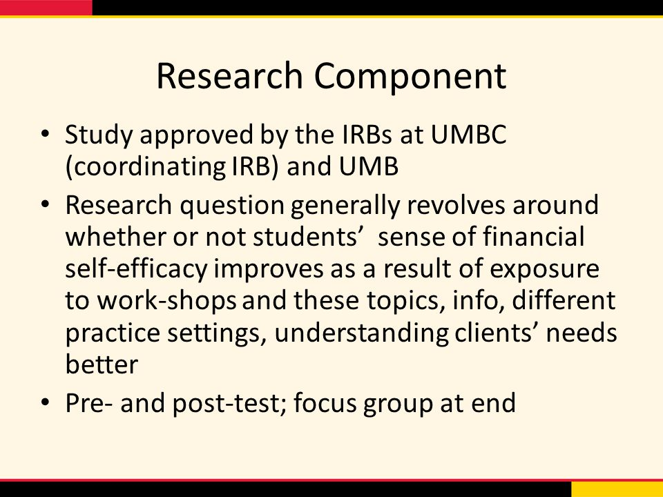 Research Component Study approved by the IRBs at UMBC (coordinating IRB) and UMB Research question generally revolves around whether or not students' sense of financial self-efficacy improves as a result of exposure to work-shops and these topics, info, different practice settings, understanding clients' needs better Pre- and post-test; focus group at end