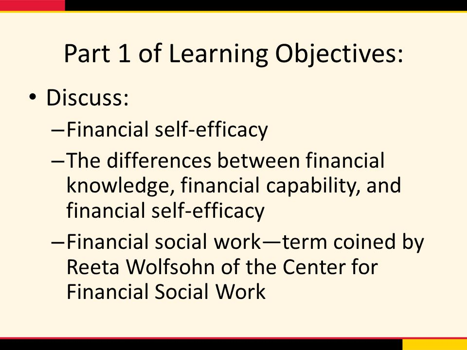 Part 1 of Learning Objectives: Discuss: – Financial self-efficacy – The differences between financial knowledge, financial capability, and financial self-efficacy – Financial social work—term coined by Reeta Wolfsohn of the Center for Financial Social Work