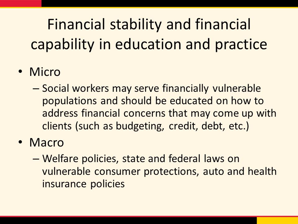 Financial stability and financial capability in education and practice Micro – Social workers may serve financially vulnerable populations and should be educated on how to address financial concerns that may come up with clients (such as budgeting, credit, debt, etc.) Macro – Welfare policies, state and federal laws on vulnerable consumer protections, auto and health insurance policies