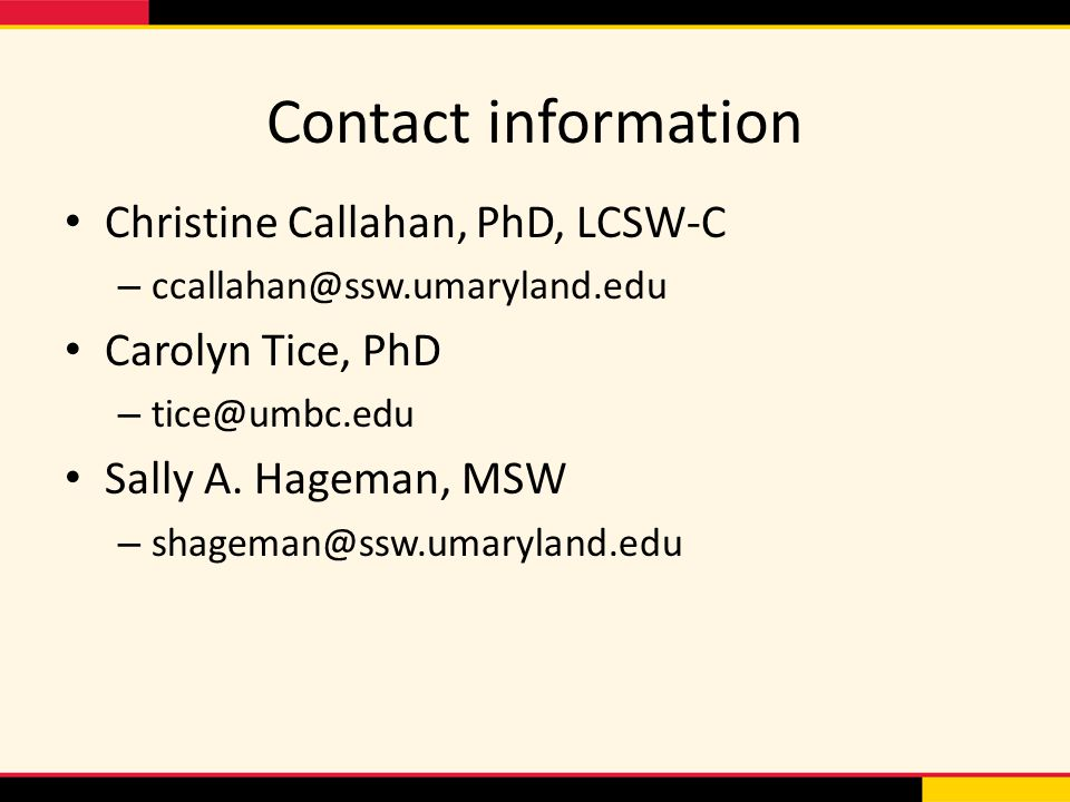 Contact information Christine Callahan, PhD, LCSW-C – ccallahan@ssw.umaryland.edu Carolyn Tice, PhD – tice@umbc.edu Sally A.