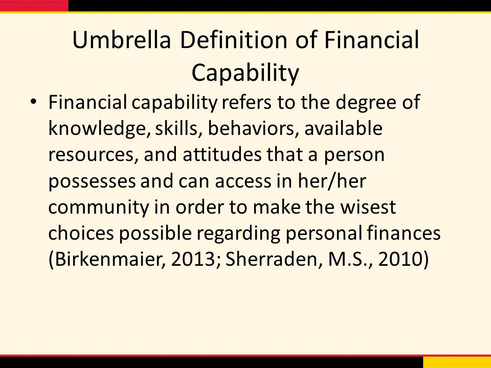 Umbrella Definition of Financial Capability Financial capability refers to the degree of knowledge, skills, behaviors, available resources, and attitudes that a person possesses and can access in her/her community in order to make the wisest choices possible regarding personal finances (Birkenmaier, 2013; Sherraden, M.S., 2010)