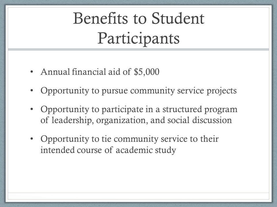 Benefits to Student Participants Annual financial aid of $5,000 Opportunity to pursue community service projects Opportunity to participate in a structured program of leadership, organization, and social discussion Opportunity to tie community service to their intended course of academic study