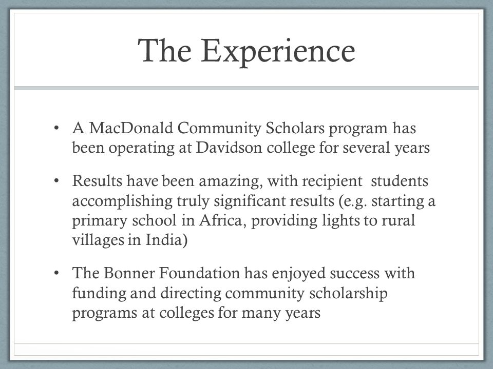 The Experience A MacDonald Community Scholars program has been operating at Davidson college for several years Results have been amazing, with recipient students accomplishing truly significant results (e.g.