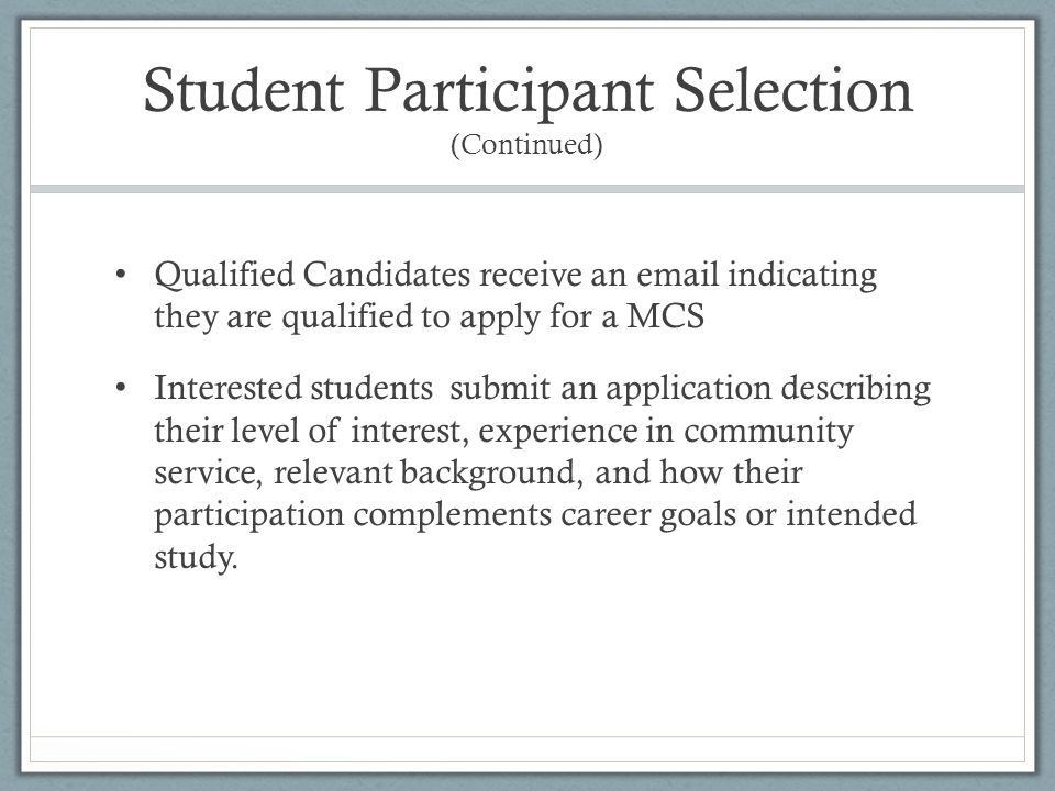 Student Participant Selection (Continued) Qualified Candidates receive an email indicating they are qualified to apply for a MCS Interested students submit an application describing their level of interest, experience in community service, relevant background, and how their participation complements career goals or intended study.
