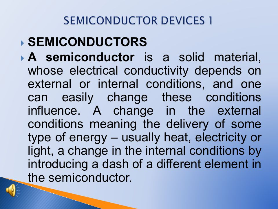  SEMICONDUCTORS  A semiconductor is a solid material, whose electrical conductivity depends on external or internal conditions, and one can easily change these conditions influence.