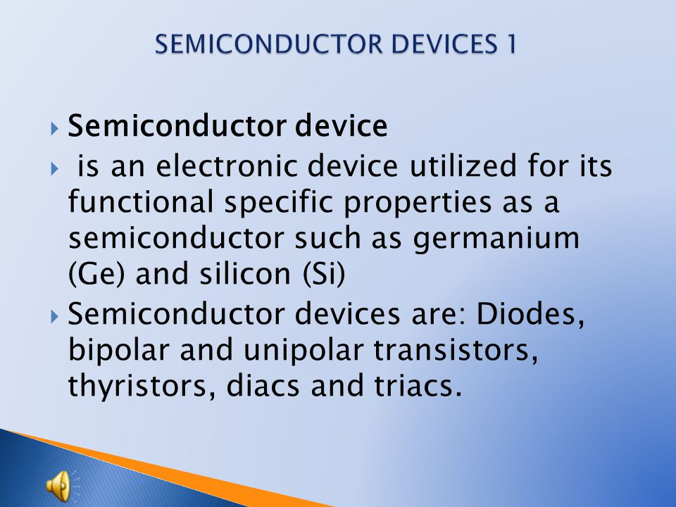  Semiconductor device  is an electronic device utilized for its functional specific properties as a semiconductor such as germanium (Ge) and silicon (Si)  Semiconductor devices are: Diodes, bipolar and unipolar transistors, thyristors, diacs and triacs.