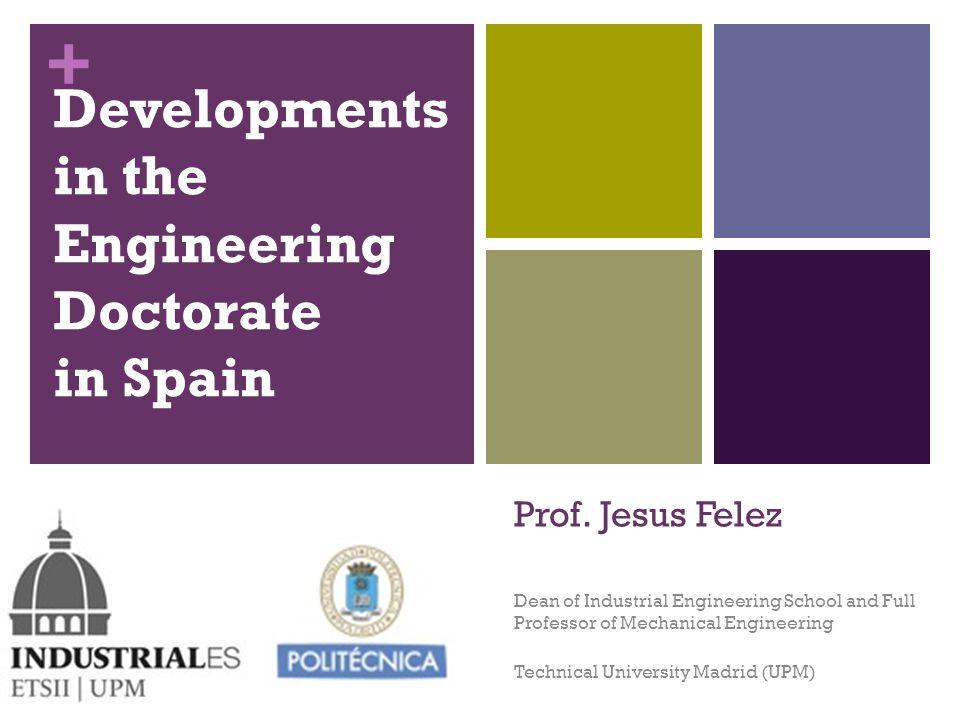 + Dean of Industrial Engineering School and Full Professor of Mechanical Engineering Technical University Madrid (UPM) Developments in the Engineering Doctorate in Spain Prof.